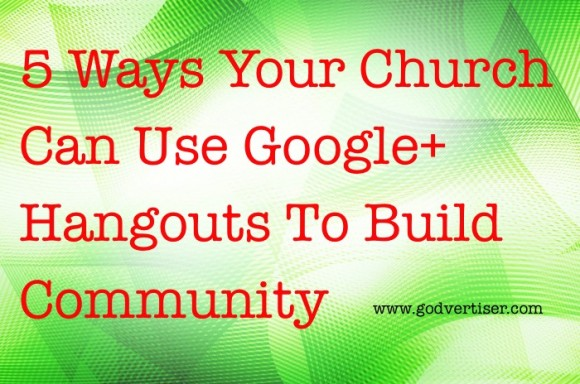 5 Ideas for Using Google Plus Hangouts for Church Communities